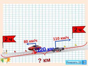 Показать (2) 110 км/ч 80 км/ч 120 км А В ? км 2 ч 2 ч Л.Г. Петерсон «Математи