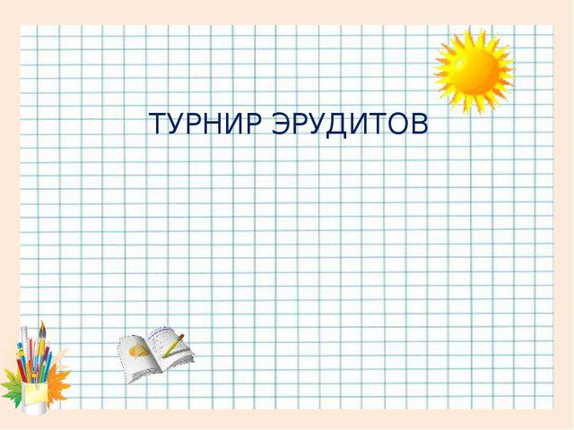 ТУРНИР ЭРУДИТОВ