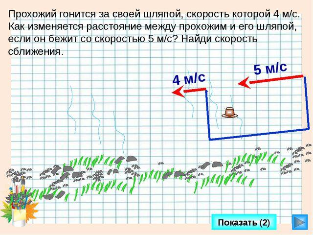 Показать (2) Прохожий гонится за своей шляпой, скорость которой 4 м/с. Как и...