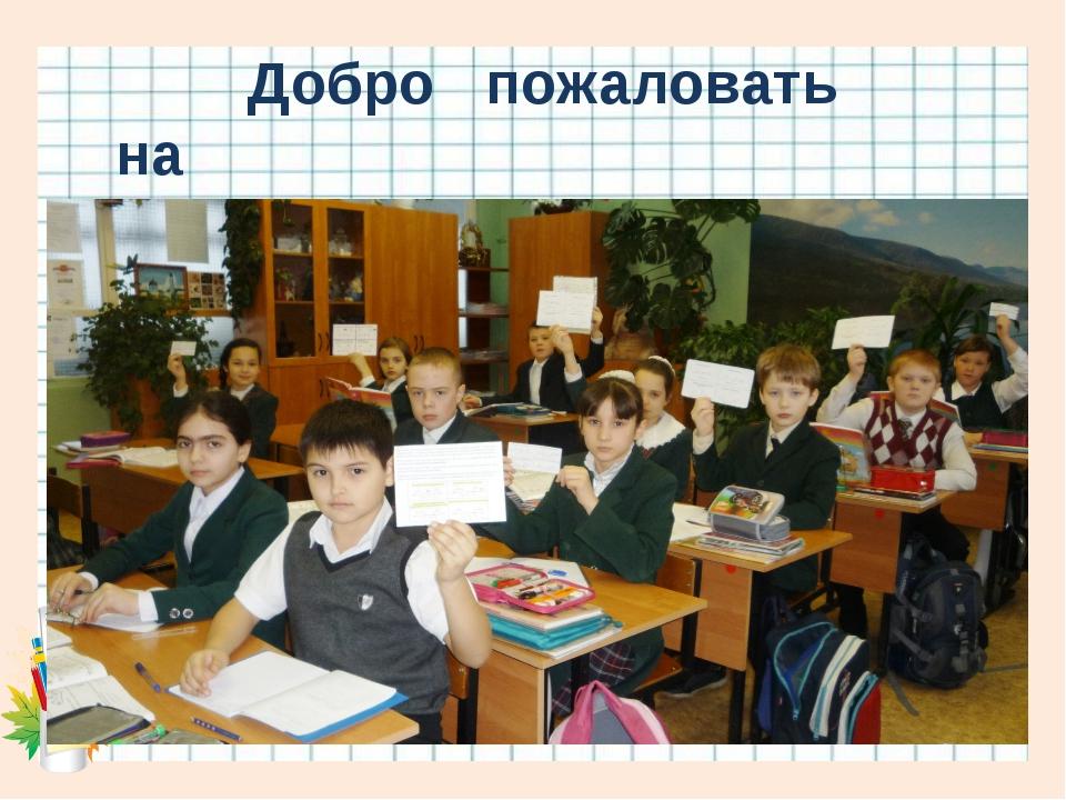 Добро пожаловать на урок математики