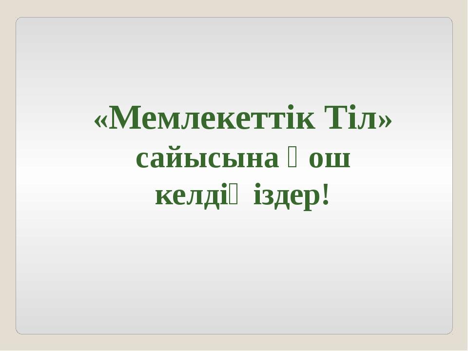 «Мемлекеттік Тіл» сайысына қош келдіңіздер!