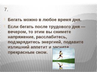 7. Бегать можно в любое время дня. Если бегать после трудового дня — вечером,