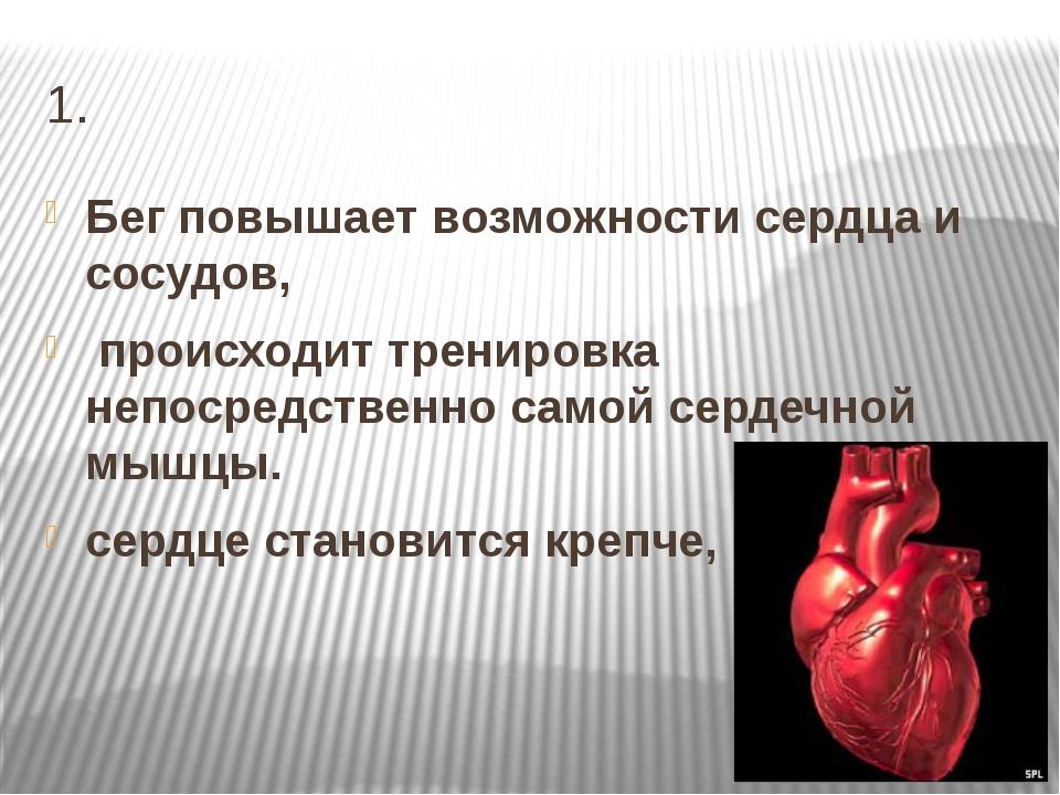 1. Бег повышает возможности сердца и сосудов, происходит тренировка непосредс...