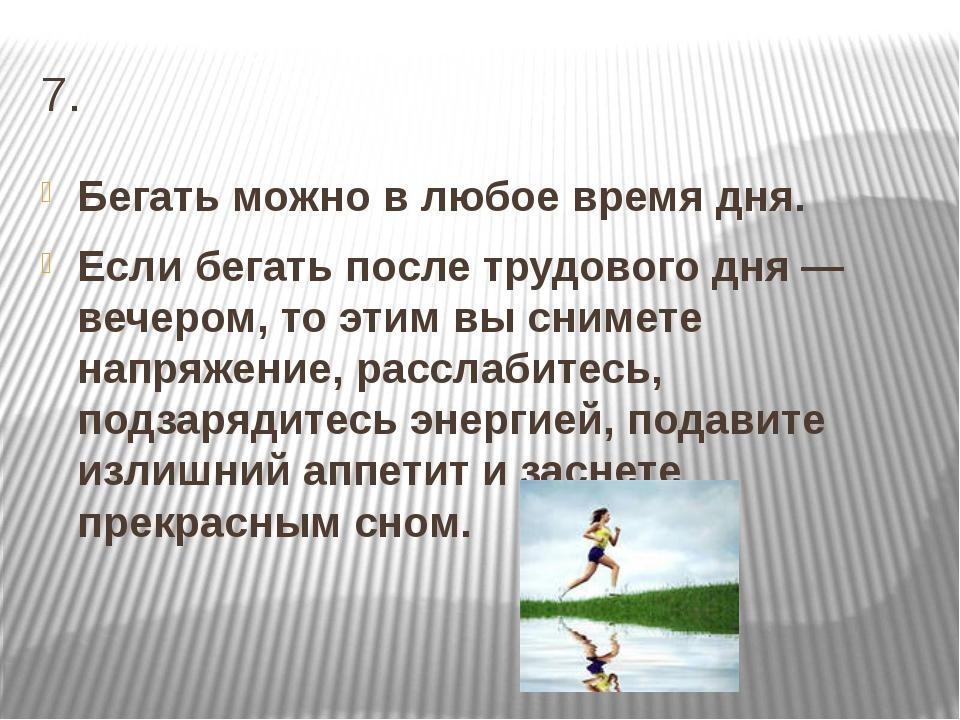 7. Бегать можно в любое время дня. Если бегать после трудового дня — вечером,...