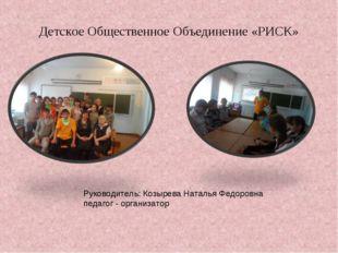Детское Общественное Объединение «РИСК» Руководитель: Козырева Наталья Федоро