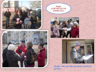 Акция «СИГАРЕТКУ НА КОНФЕТКУ» « Акция « Мы против продажи алкоголя детям»