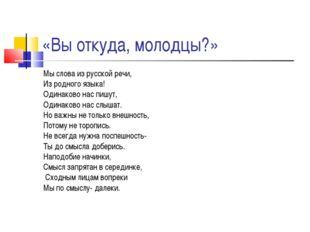 «Вы откуда, молодцы?» Мы слова из русской речи, Из родного языка! Одинаково н