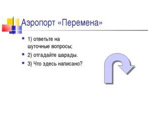 Аэропорт «Перемена» 1) ответьте на шуточные вопросы; 2) отгадайте шарады. 3)