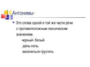 Антонимы- Это слова одной и той же части речи с противоположным лексическим з