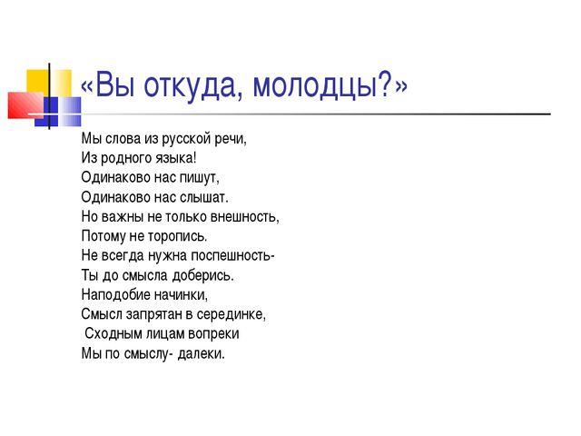 «Вы откуда, молодцы?» Мы слова из русской речи, Из родного языка! Одинаково н...
