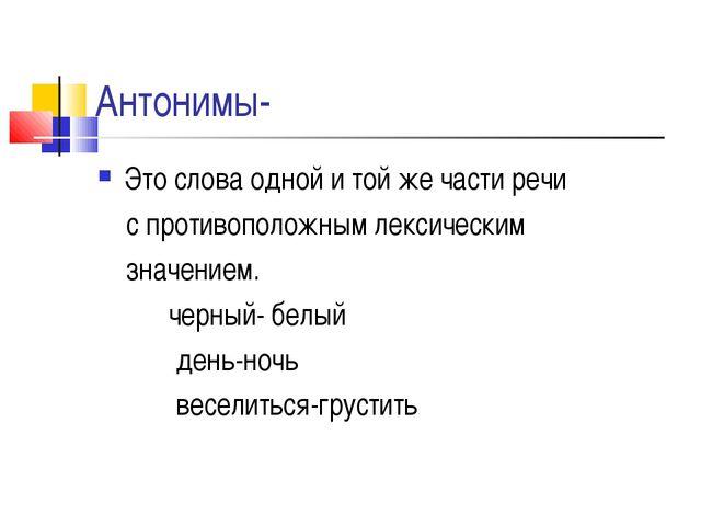 Антонимы- Это слова одной и той же части речи с противоположным лексическим з...