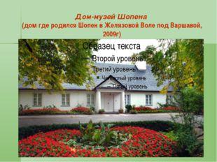 Дом-музей Шопена (дом где родился Шопен в Желязовой Воле под Варшавой, 2009г)