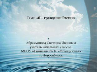 Урок окружающего мира 3 класс Тема: «Я – гражданин России» Абрахманова Светл