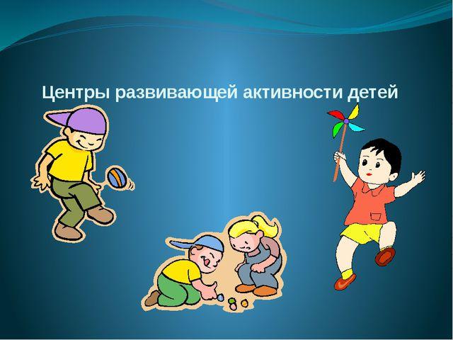 Центры развивающей активности детей