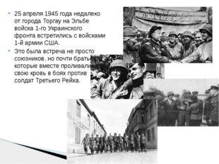 25 апреля1945 годанедалеко от городаТоргаунаЭльбе войска1-го Украинског