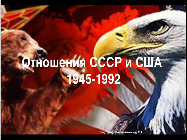 Подготовил Шапкин Александр 11А Отношения СССР и США 1945-1992