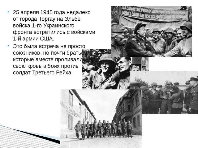25 апреля1945 годанедалеко от городаТоргаунаЭльбе войска1-го Украинског...