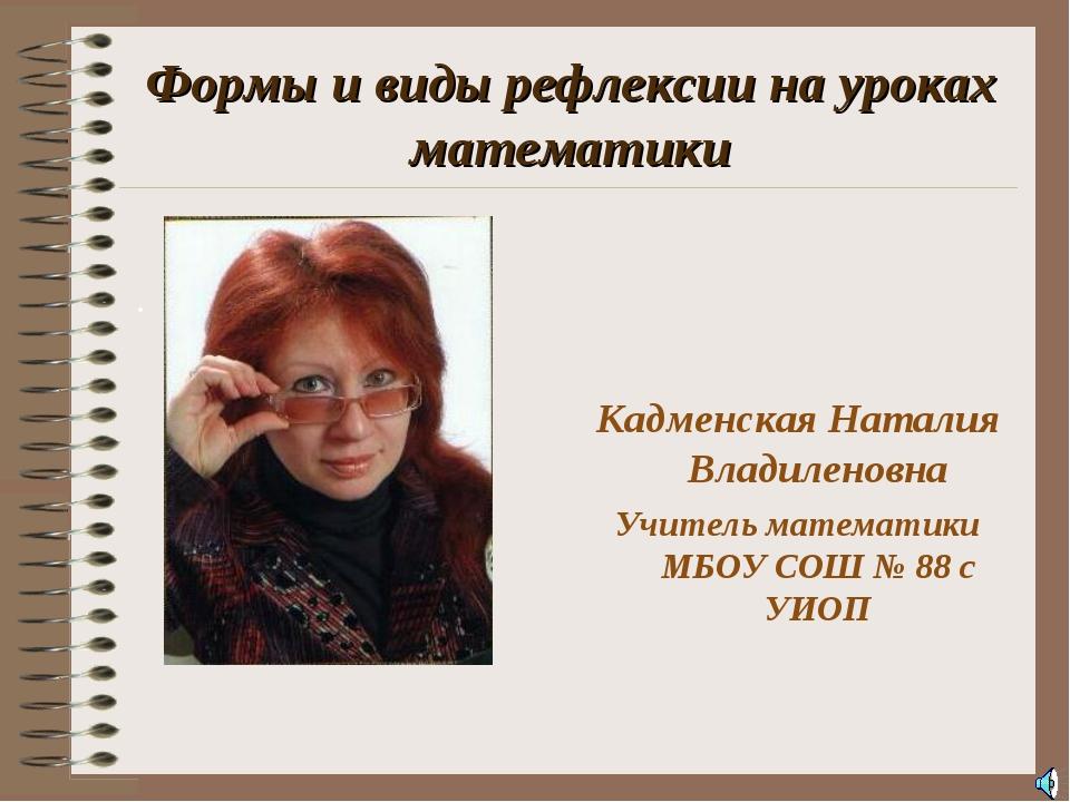 Формы и виды рефлексии на уроках математики . Кадменская Наталия Владиленовн...
