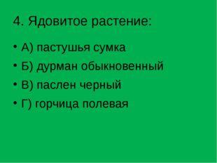4. Ядовитое растение: А) пастушья сумка Б) дурман обыкновенный В) паслен черн