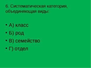 6. Систематическая категория, объединяющая виды: А) класс Б) род В) семейство