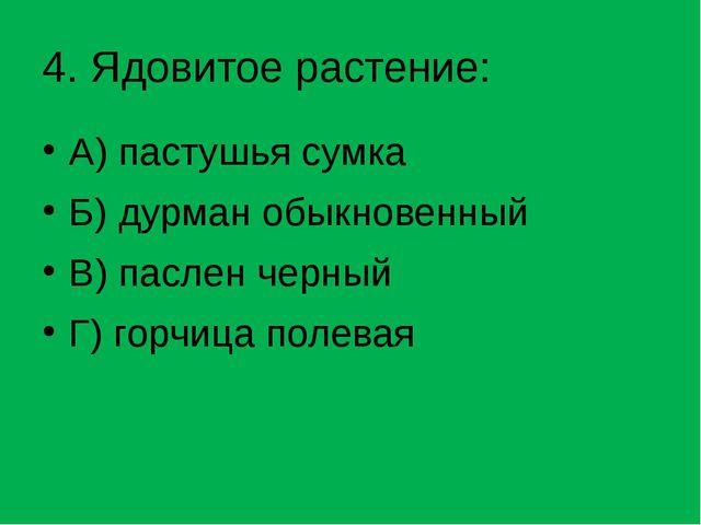 4. Ядовитое растение: А) пастушья сумка Б) дурман обыкновенный В) паслен черн...