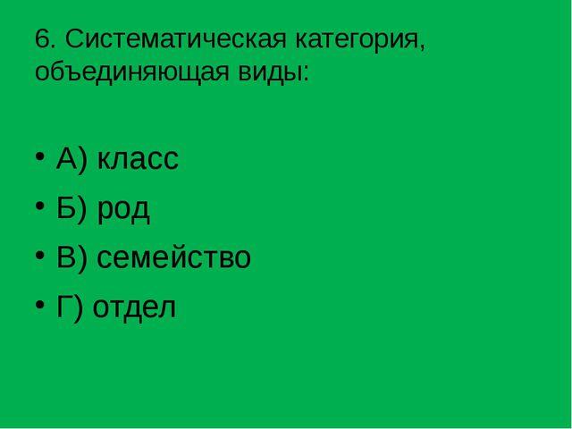 6. Систематическая категория, объединяющая виды: А) класс Б) род В) семейство...