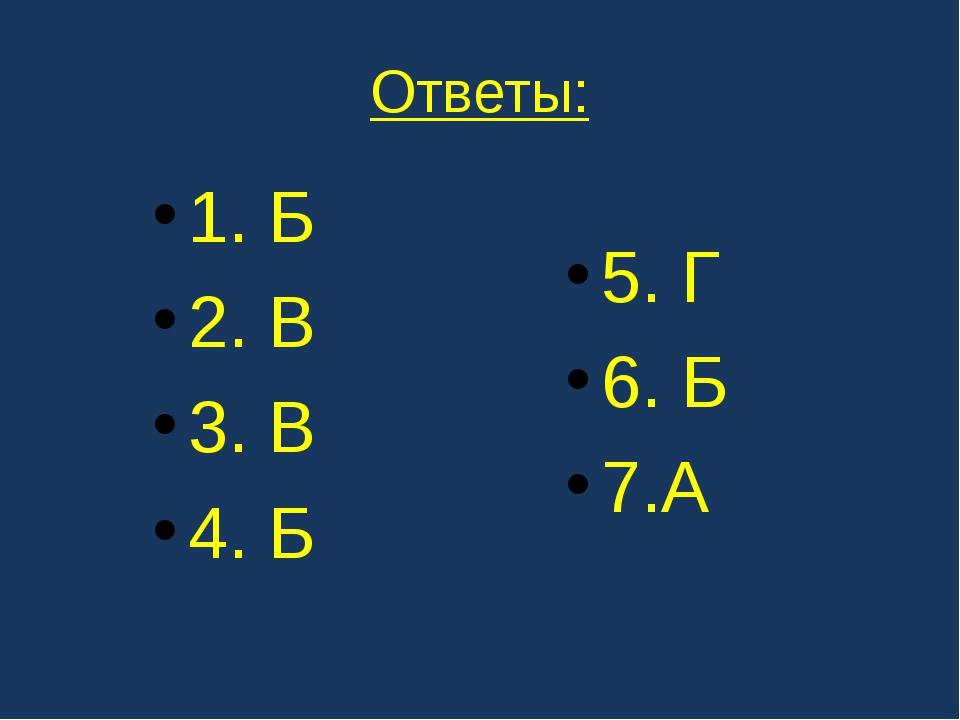 Ответы: 1. Б 2. В 3. В 4. Б 5. Г 6. Б 7.А