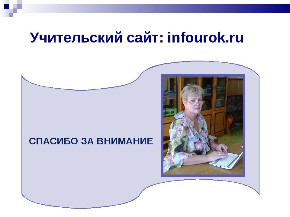 Учительский сайт: infourok.ru СПАСИБО ЗА ВНИМАНИЕ