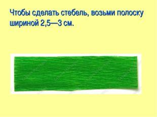 Чтобы сделать стебель, возьми полоску шириной 2,5—3 см.