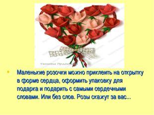 Маленькие розочки можно приклеить на открытку в форме сердца, оформить упаков