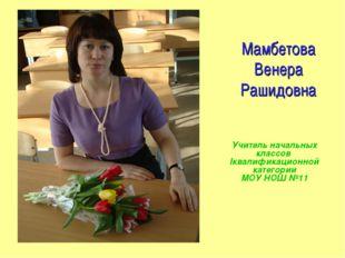 Мамбетова Венера Рашидовна Учитель начальных классов Iквалификационной катего