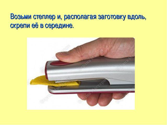 Возьми степлер и, располагая заготовку вдоль, скрепи её в середине.