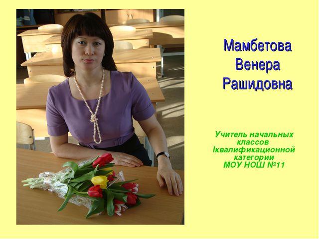 Мамбетова Венера Рашидовна Учитель начальных классов Iквалификационной катего...