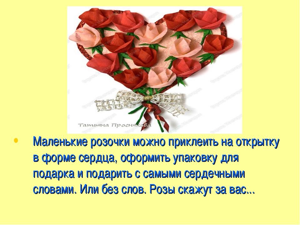 Маленькие розочки можно приклеить на открытку в форме сердца, оформить упаков...