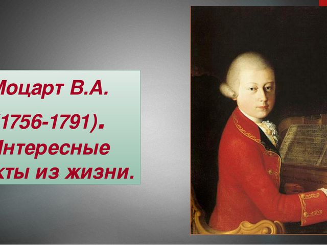 Моцарт В.А. (1756-1791). Интересные факты из жизни.