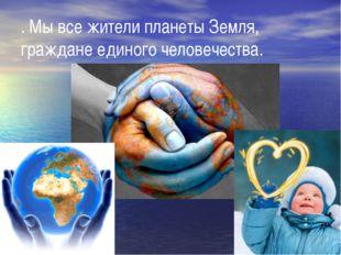 . Мы все жители планеты Земля, граждане единого человечества.
