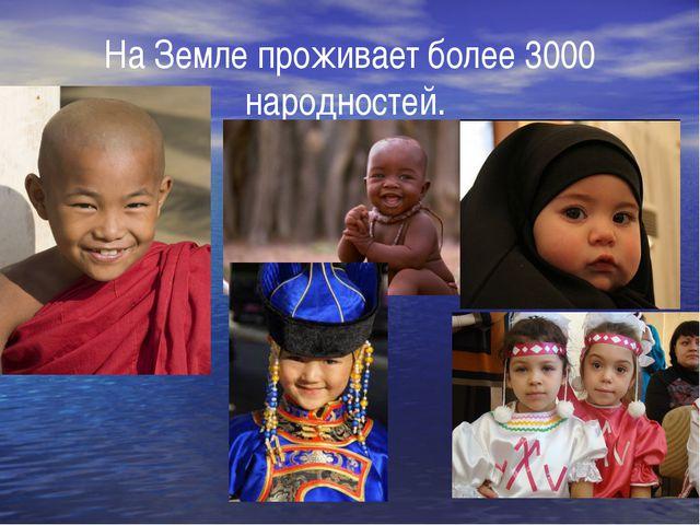 На Земле проживает более 3000 народностей.