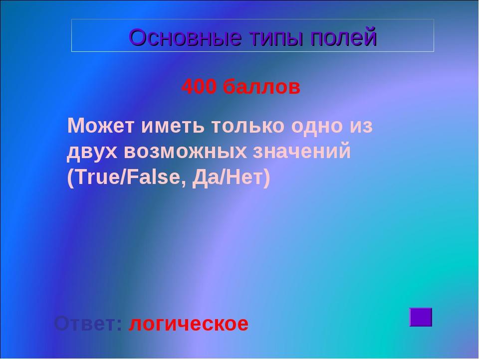 400 баллов Может иметь только одно из двух возможных значений (True/False, Д...