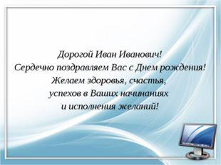 Дорогой Иван Иванович! Сердечно поздравляем Вас с Днем рождения! Желаем здоро