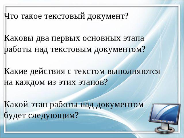 Что такое текстовый документ? Каковы два первых основных этапа работы над тек...