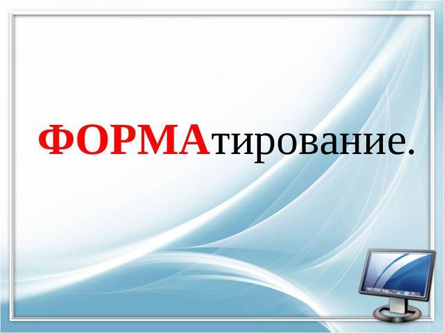 ФОРМАтирование.