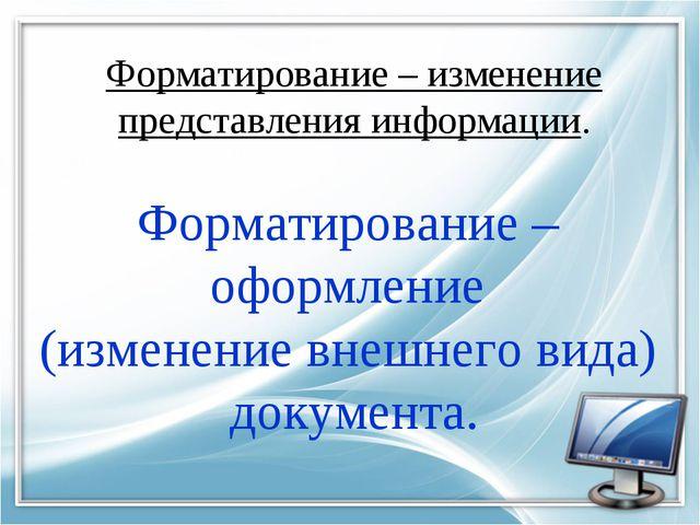 Форматирование – изменение представления информации. Форматирование – оформле...