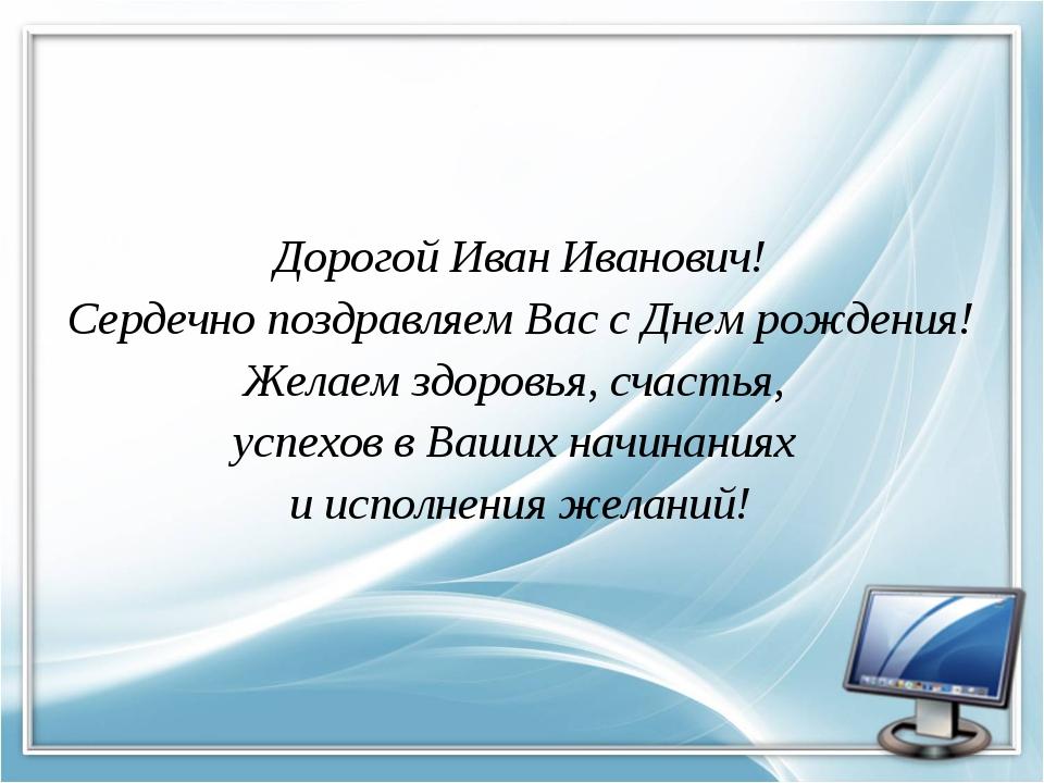 Дорогой Иван Иванович! Сердечно поздравляем Вас с Днем рождения! Желаем здоро...