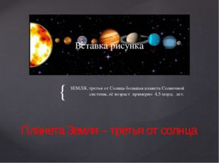 ЗЕМЛЯ, третья от Солнца большая планета Солнечной системы, её возраст примерн