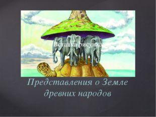 Представления о Земле древних народов {