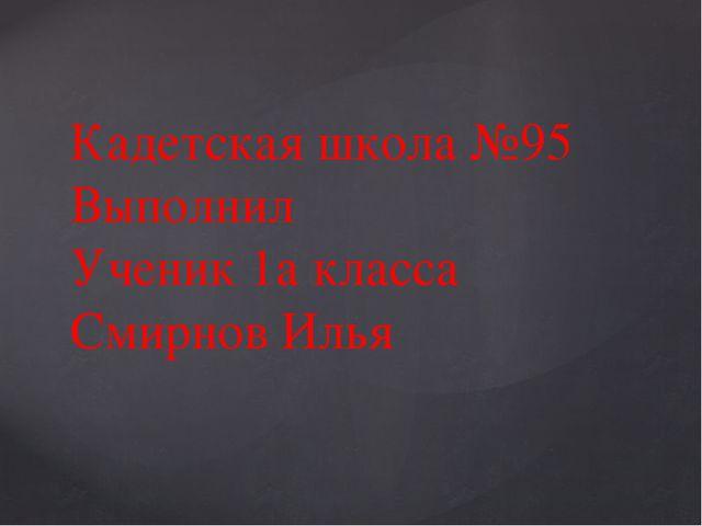 Кадетская школа №95 Выполнил Ученик 1а класса Смирнов Илья