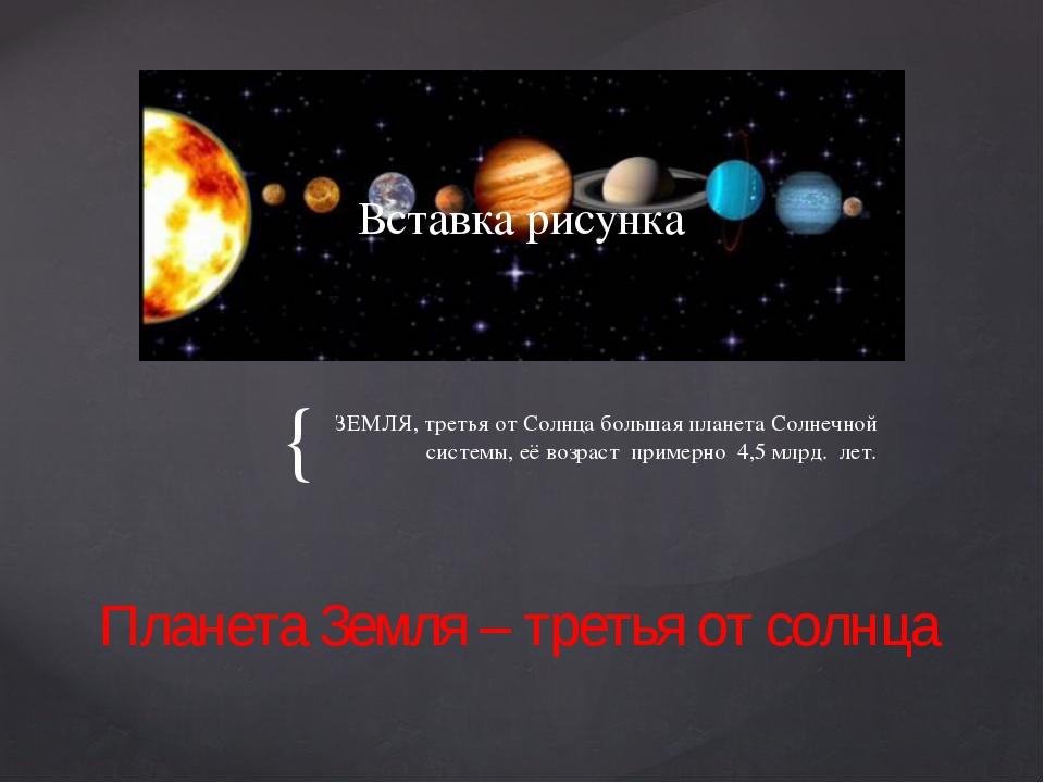ЗЕМЛЯ, третья от Солнца большая планета Солнечной системы, её возраст примерн...
