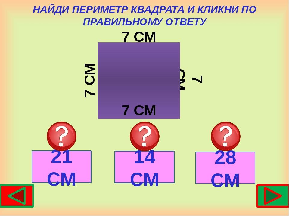 НАЙДИ ПЕРИМЕТР КВАДРАТА И КЛИКНИ ПО ПРАВИЛЬНОМУ ОТВЕТУ 7 СМ 7 СМ 21 СМ 14 СМ...