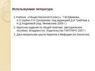Использкуемая литература: 1.Учебник «Общая биология 9 класс». Т.М.Ефимова, А.