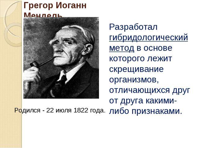 Грегор Иоганн Мендель Разработал гибридологический метод в основе которого ле...